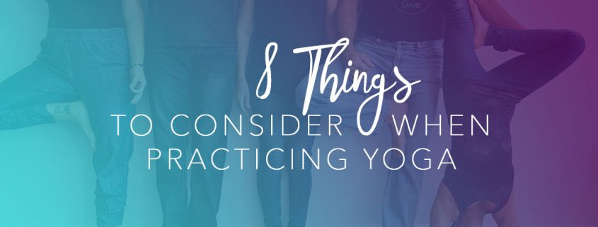 8 Things to Consider When Practicing Yoga